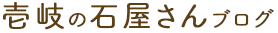 壱岐の石屋さんブログ